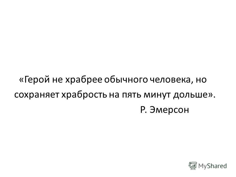«Герой не храбрее обычного человека, но сохраняет храбрость на пять минут дольше». Р. Эмерсон