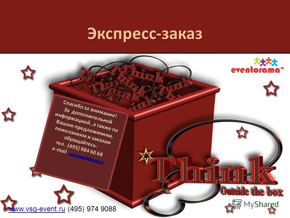 Спасибо за внимание! За дополнительной информацией, а также по Вашим предложениям, пожеланиям и заказам обращайтесь : тел. (495) 984 60 68 e-mail vsg-prazdnik@mail.ru vsg-prazdnik@mail.ru Экспресс-заказ www.vsg-event.ruwww.vsg-event.ru (495) 974 9088