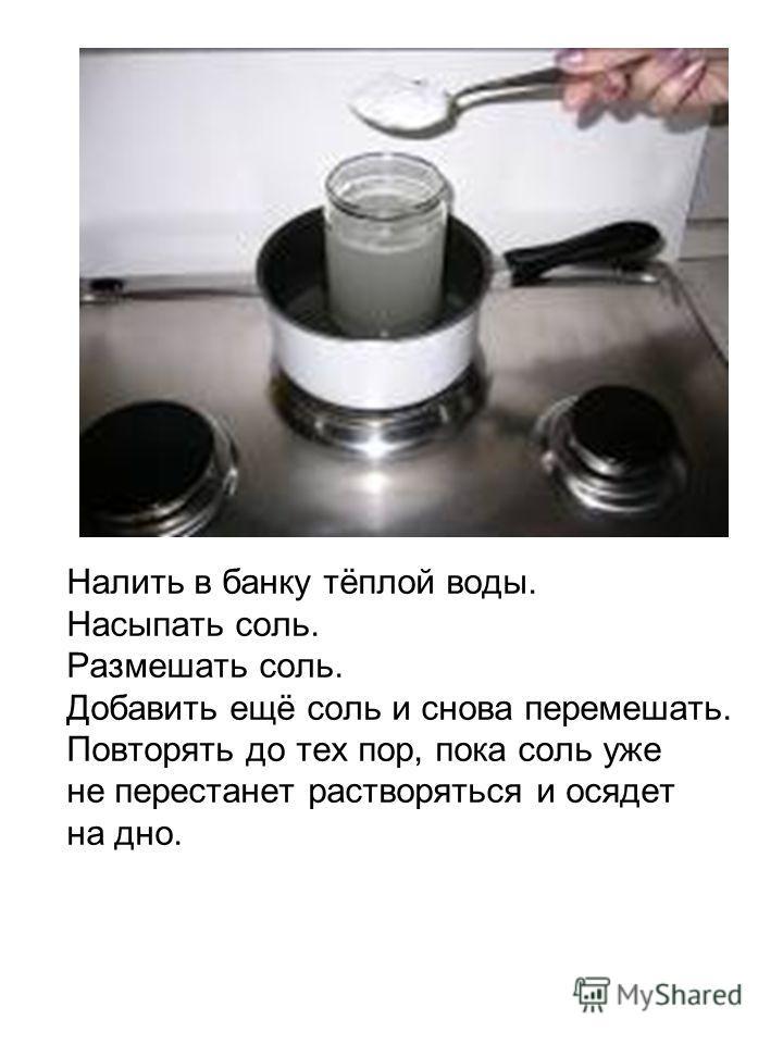 Налить в банку тёплой воды. Насыпать соль. Размешать соль. Добавить ещё соль и снова перемешать. Повторять до тех пор, пока соль уже не перестанет растворяться и осядет на дно.
