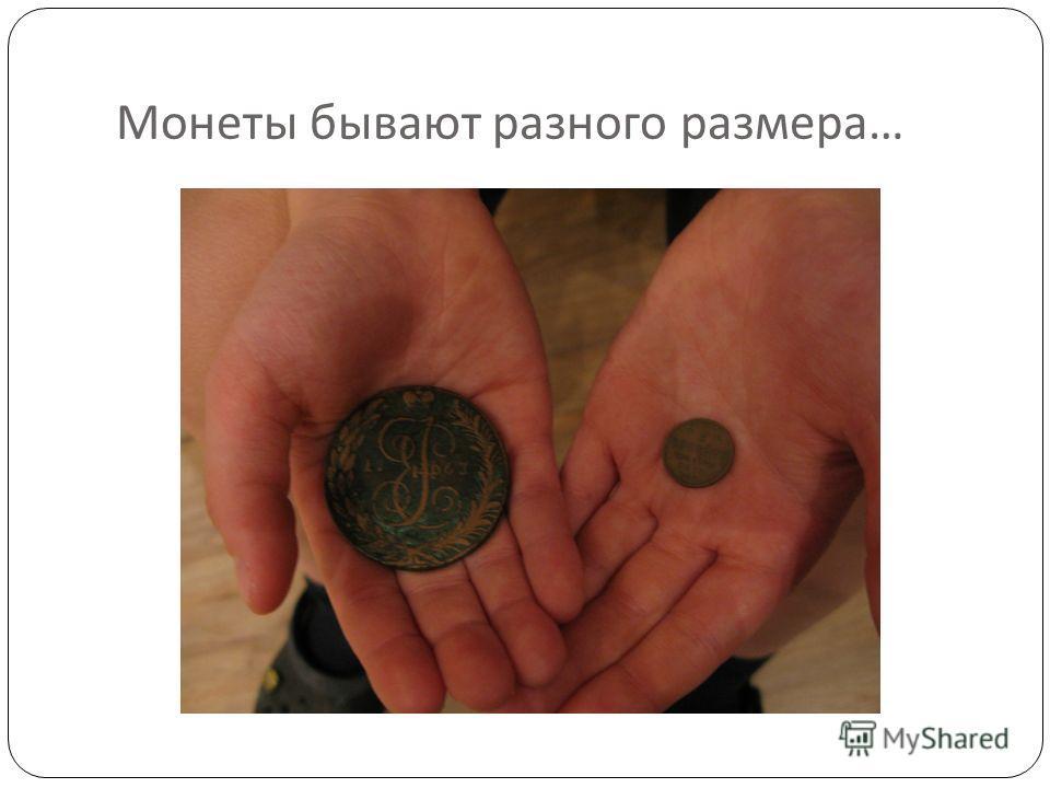 Монеты бывают разного размера …