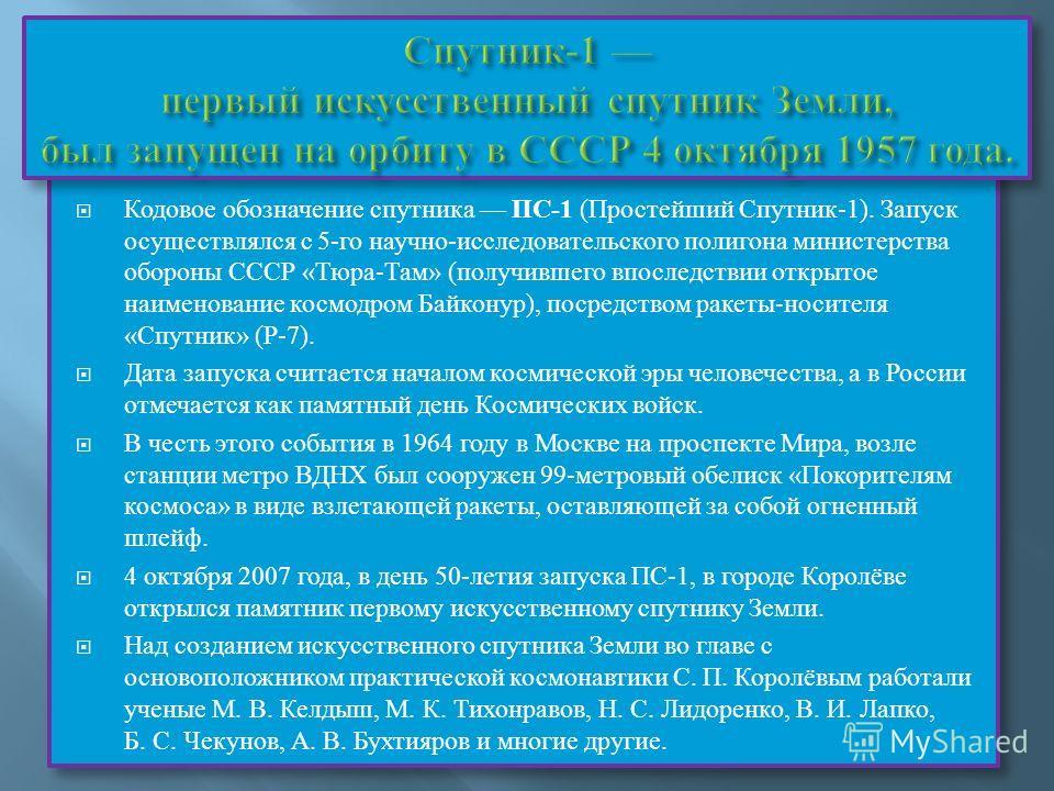 Кодовое обозначение спутника ПС-1 (Простейший Спутник-1). Запуск осуществлялся с 5-го научно-исследовательского полигона министерства обороны СССР «Тюра-Там» (получившего впоследствии открытое наименование космодром Байконур), посредством ракеты-носи