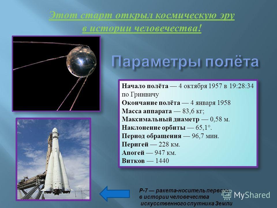 Начало полёта 4 октября 1957 в 19:28:34 по Гринвичу Окончание полёта 4 января 1958 Масса аппарата 83,6 кг; Максимальный диаметр 0,58 м. Наклонение орбиты 65,1°. Период обращения 96,7 мин. Перигей 228 км. Апогей 947 км. Витков 1440 Начало полёта 4 окт