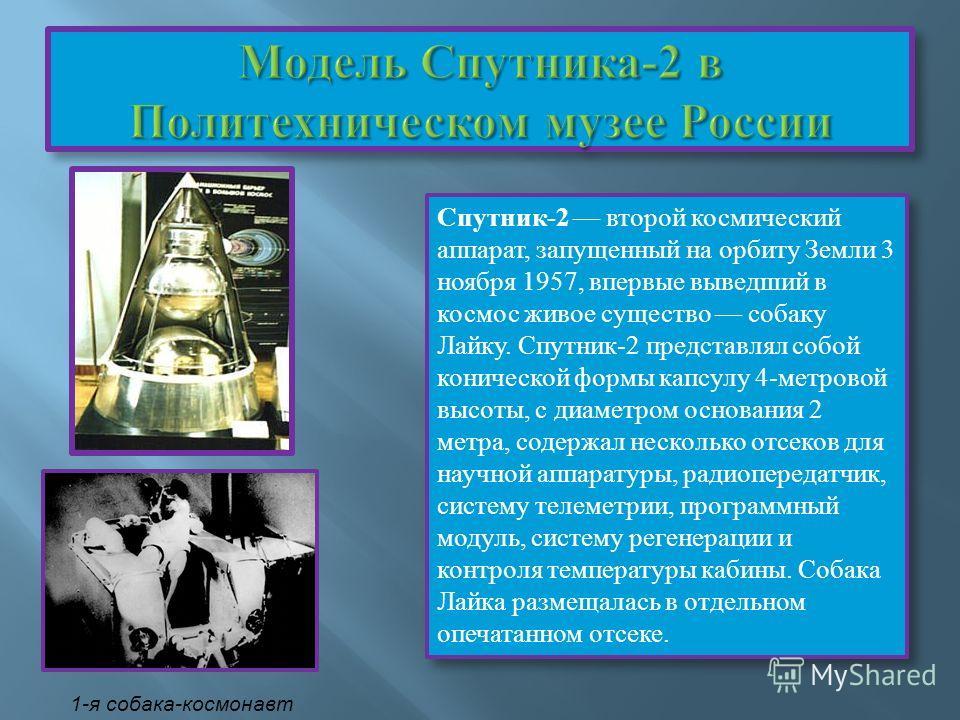 Спутник-2 второй космический аппарат, запущенный на орбиту Земли 3 ноября 1957, впервые выведший в космос живое существо собаку Лайку. Спутник-2 представлял собой конической формы капсулу 4-метровой высоты, с диаметром основания 2 метра, содержал нес