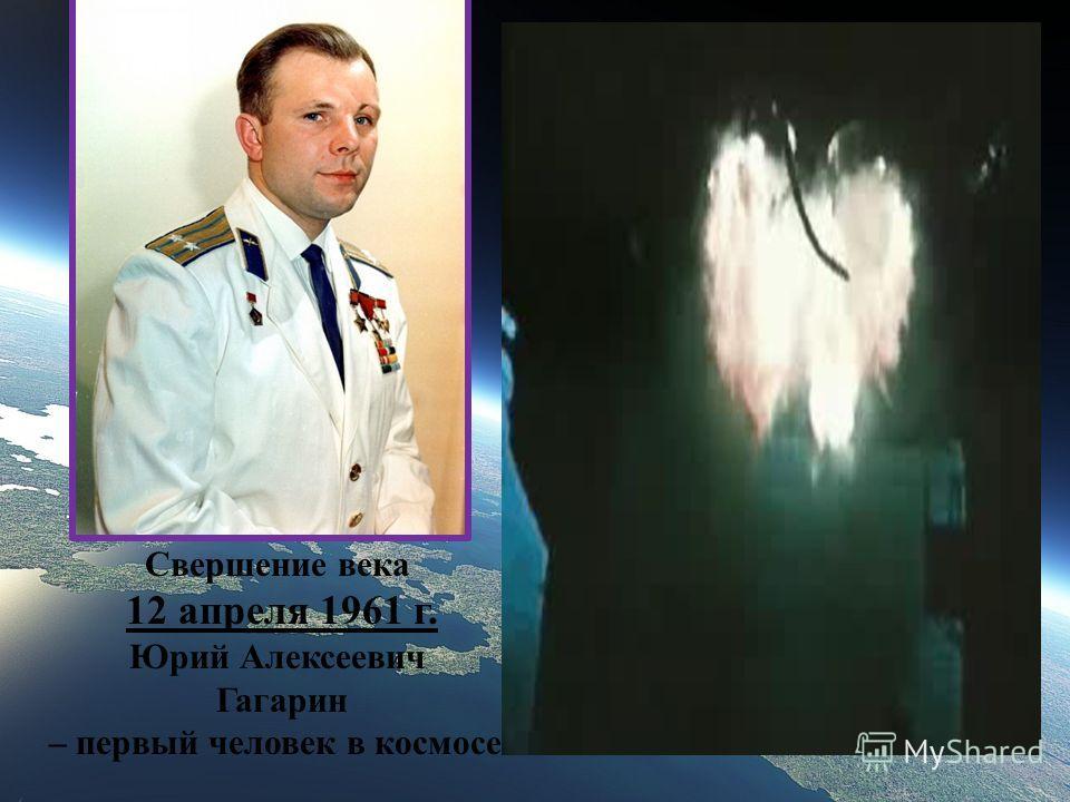 Свершение века 12 апреля 1961 г. Юрий Алексеевич Гагарин – первый человек в космосе !