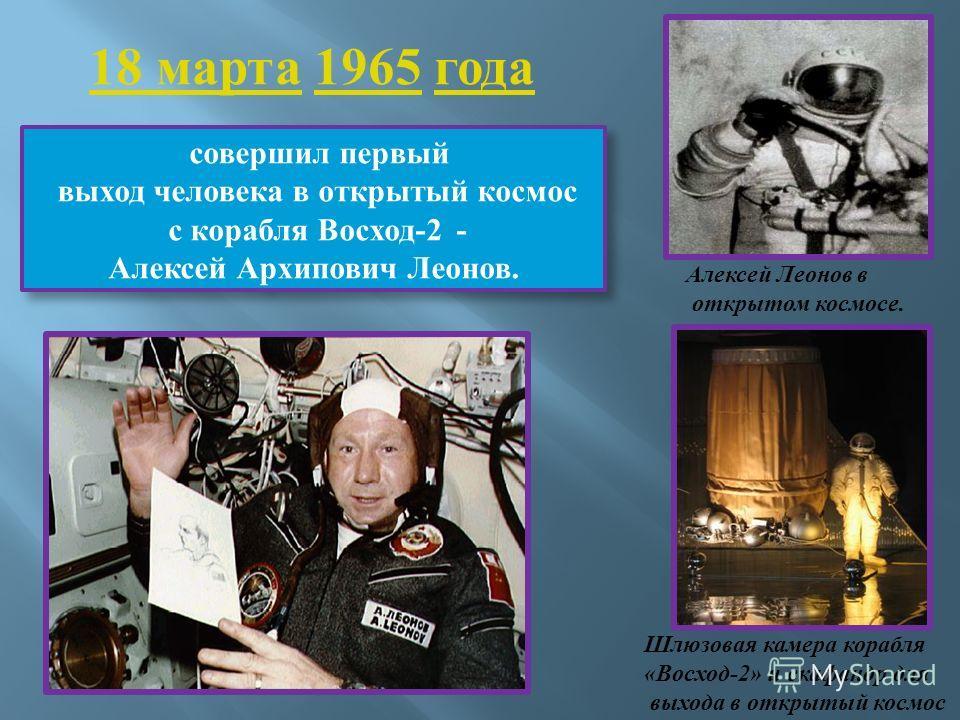 совершил первый выход человека в открытый космос с корабля Восход-2 - Алексей Архипович Леонов. совершил первый выход человека в открытый космос с корабля Восход-2 - Алексей Архипович Леонов. 18 марта 18 марта 1965 года1965 Алексей Леонов в открытом