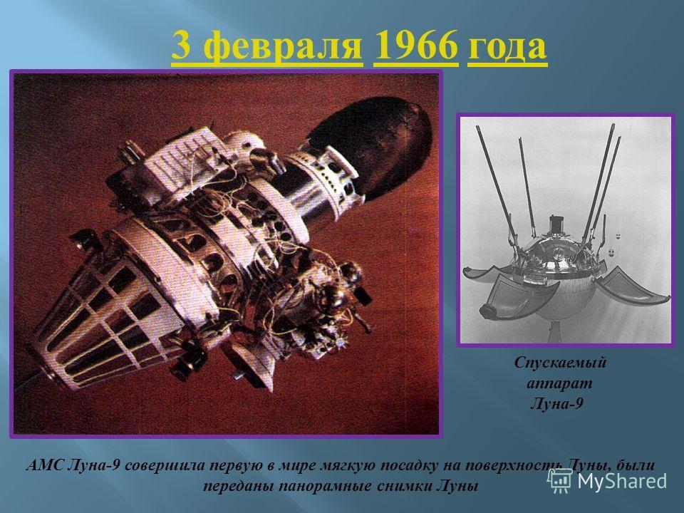 АМС Луна -9 совершила первую в мире мягкую посадку на поверхность Луны, были переданы панорамные снимки Луны 3 февраля 3 февраля 1966 года1966 Спускаемый аппарат Луна -9