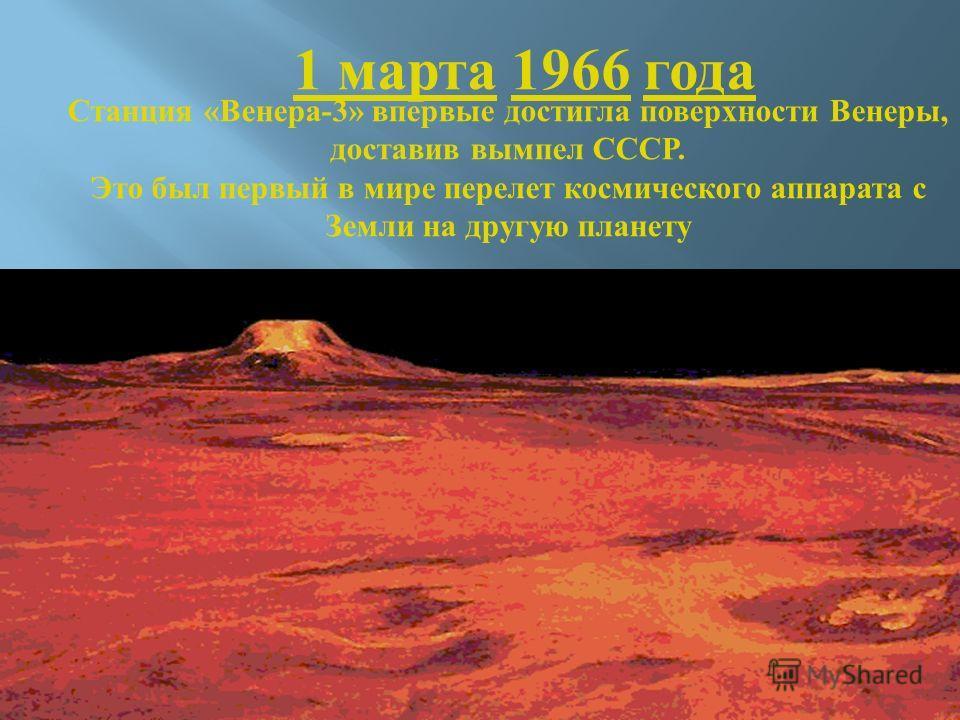Станция « Венера -3» впервые достигла поверхности Венеры, доставив вымпел СССР. Это был первый в мире перелет космического аппарата с Земли на другую планету 1 марта 1 марта 1966 года1966