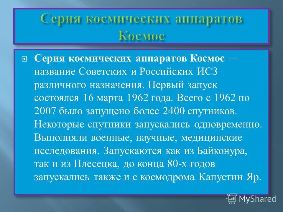 Серия космических аппаратов Космос название Советских и Российских ИСЗ различного назначения. Первый запуск состоялся 16 марта 1962 года. Всего с 1962 по 2007 было запущено более 2400 спутников. Некоторые спутники запускались одновременно. Выполняли
