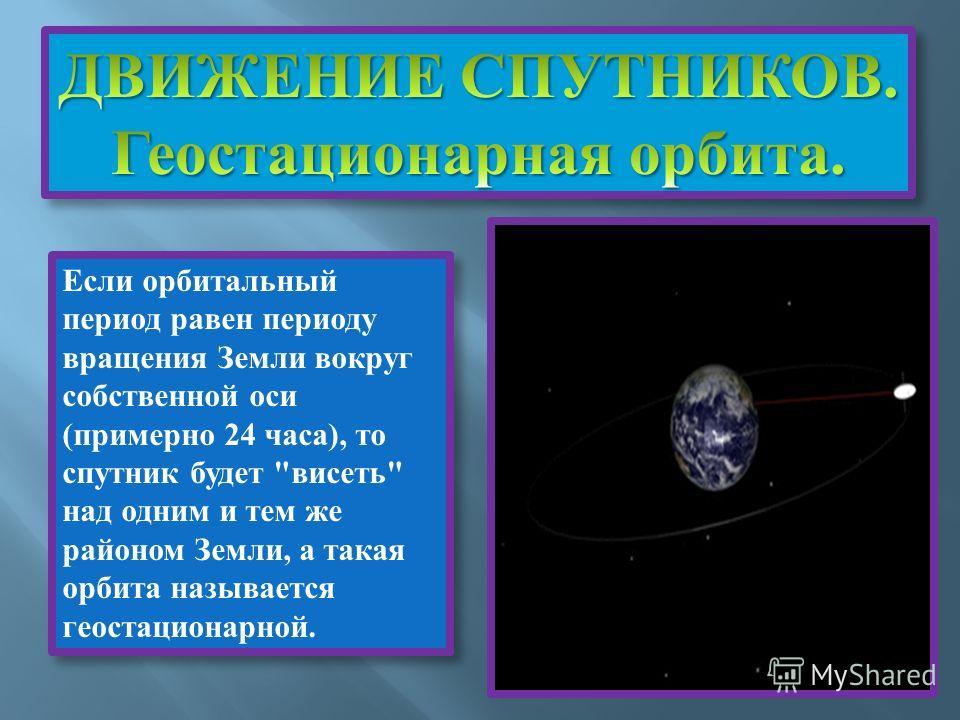 Если орбитальный период равен периоду вращения Земли вокруг собственной оси (примерно 24 часа), то спутник будет висеть над одним и тем же районом Земли, а такая орбита называется геостационарной.