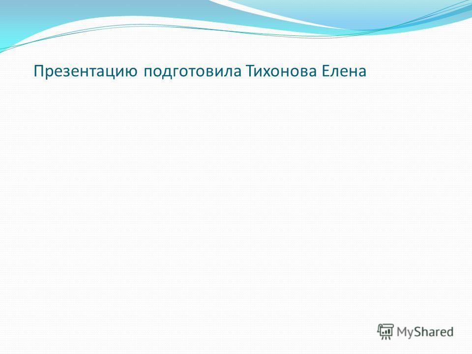 Презентацию подготовила Тихонова Елена