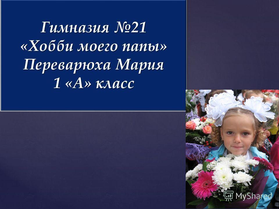 Гимназия 21 «Хобби моего папы» Переварюха Мария 1 «А» класс