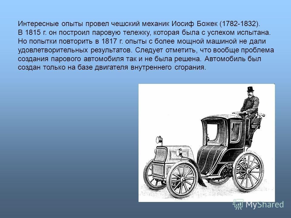 Интересные опыты провел чешский механик Иосиф Божек (1782-1832). В 1815 г. он построил паровую тележку, которая была с успехом испытана. Но попытки повторить в 1817 г. опыты с более мощной машиной не дали удовлетворительных результатов. Следует отмет