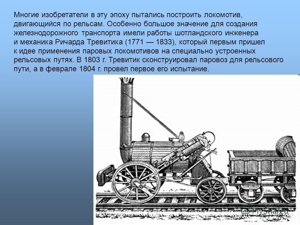 Многие изобретатели в эту эпоху пытались построить локомотив, двигающийся по рельсам. Особенно большое значение для создания железнодорожного транспорта имели работы шотландского инженера и механика Ричарда Тревитика (1771 1833), который первым прише