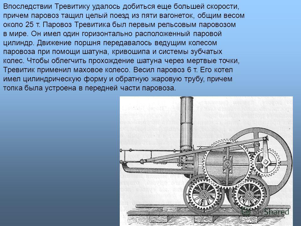 Впоследствии Тревитику удалось добиться еще большей скорости, причем паровоз тащил целый поезд из пяти вагонеток, общим весом около 25 т. Паровоз Тревитика был первым рельсовым паровозом в мире. Он имел один горизонтально расположенный паровой цилинд