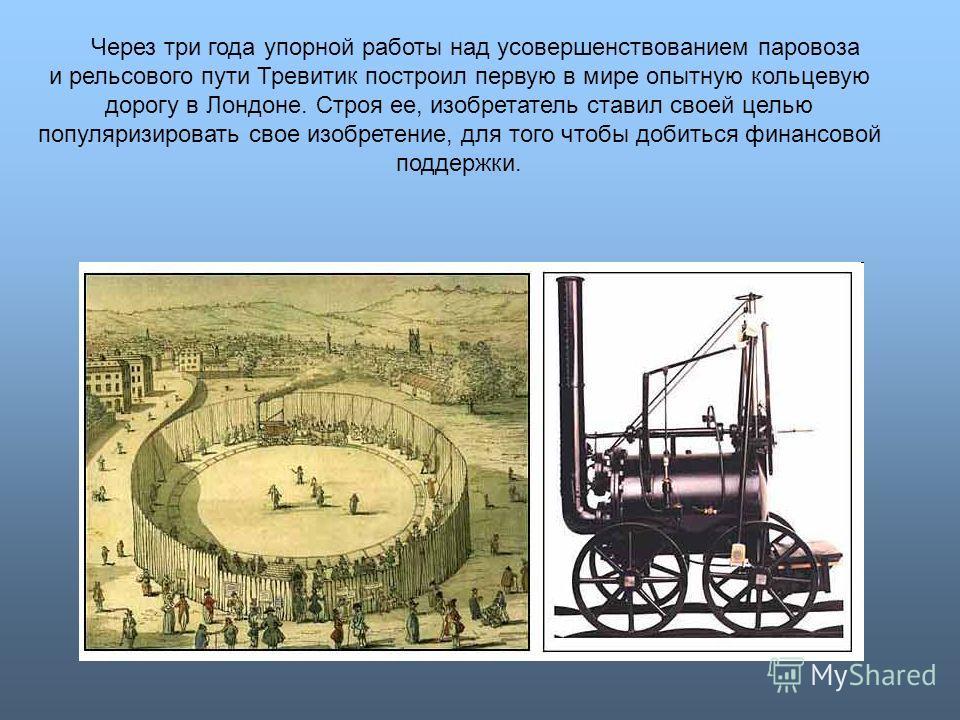 Через три года упорной работы над усовершенствованием паровоза и рельсового пути Тревитик построил первую в мире опытную кольцевую дорогу в Лондоне. Строя ее, изобретатель ставил своей целью популяризировать свое изобретение, для того чтобы добиться