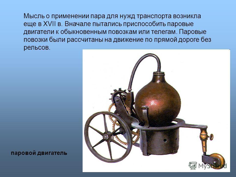 Мысль о применении пара для нужд транспорта возникла еще в XVII в. Вначале пытались приспособить паровые двигатели к обыкновенным повозкам или телегам. Паровые повозки были рассчитаны на движение по прямой дороге без рельсов. паровой двигатель