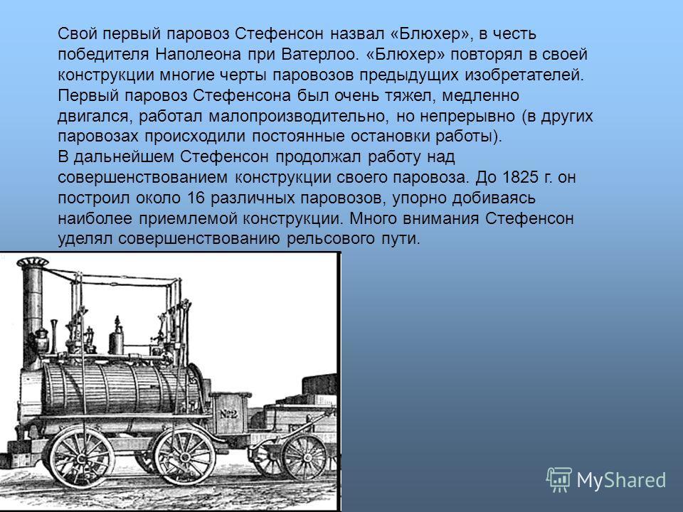 Свой первый паровоз Стефенсон назвал «Блюхер», в честь победителя Наполеона при Ватерлоо. «Блюхер» повторял в своей конструкции многие черты паровозов предыдущих изобретателей. Первый паровоз Стефенсона был очень тяжел, медленно двигался, работал мал