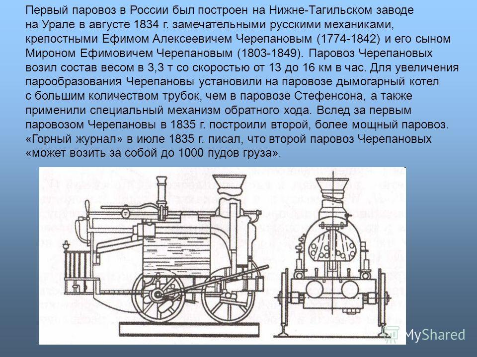 Первый паровоз в России был построен на Нижне-Тагильском заводе на Урале в августе 1834 г. замечательными русскими механиками, крепостными Ефимом Алексеевичем Черепановым (1774-1842) и его сыном Мироном Ефимовичем Черепановым (1803-1849). Паровоз Чер