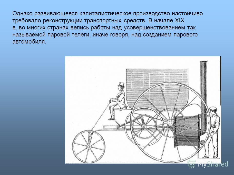 Однако развивающееся капиталистическое производство настойчиво требовало реконструкции транспортных средств. В начале XIX в. во многих странах велись работы над усовершенствованием так называемой паровой телеги, иначе говоря, над созданием парового а