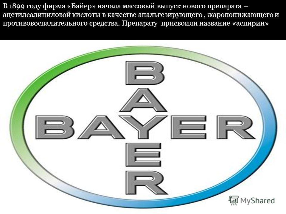 В 1899 году фирма «Байер» начала массовый выпуск нового препарата – ацетилсалициловой кислоты в качестве анальгезирующего, жаропонижающего и противовоспалительного средства. Препарату присвоили название «аспирин»