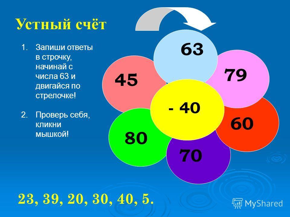 20 + 40 80 36 74 41 22 Устный счёт 60, 100, 56, 94, 61, 42. 1.Запиши ответы в строчку, начинай с числа 40 и двигайся по стрелочке! 2.Проверь себя, кликни мышкой!