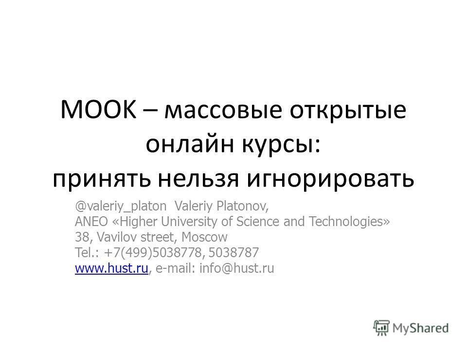 MOOK – массовые открытые онлайн курсы: принять нельзя игнорировать @valeriy_platon Valeriy Platonov, ANEO «Higher University of Science and Technologies» 38, Vavilov street, Moscow Tel.: +7(499)5038778, 5038787 www.hust.ruwww.hust.ru, e-mail: info@hu
