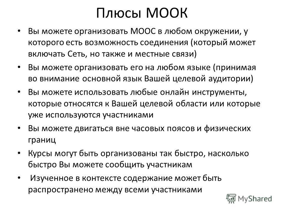 Плюсы МООК Вы можете организовать MOOC в любом окружении, у которого есть возможность соединения (который может включать Сеть, но также и местные связи) Вы можете организовать его на любом языке (принимая во внимание основной язык Вашей целевой аудит