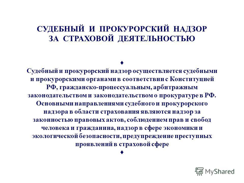 Судпрокнадзор СУДЕБНЫЙ И ПРОКУРОРСКИЙ НАДЗОР ЗА СТРАХОВОЙ ДЕЯТЕЛЬНОСТЬЮ Судебный и прокурорский надзор осуществляется судебными и прокурорскими органами в соответствии с Конституцией РФ, гражданско-процессуальным, арбитражным законодательством и зако