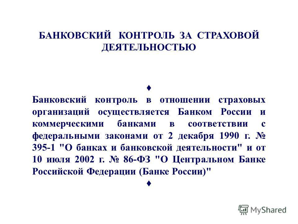 Банк-й контроль БАНКОВСКИЙ КОНТРОЛЬ ЗА СТРАХОВОЙ ДЕЯТЕЛЬНОСТЬЮ Банковский контроль в отношении страховых организаций осуществляется Банком России и коммерческими банками в соответствии с федеральными законами от 2 декабря 1990 г. 395-1