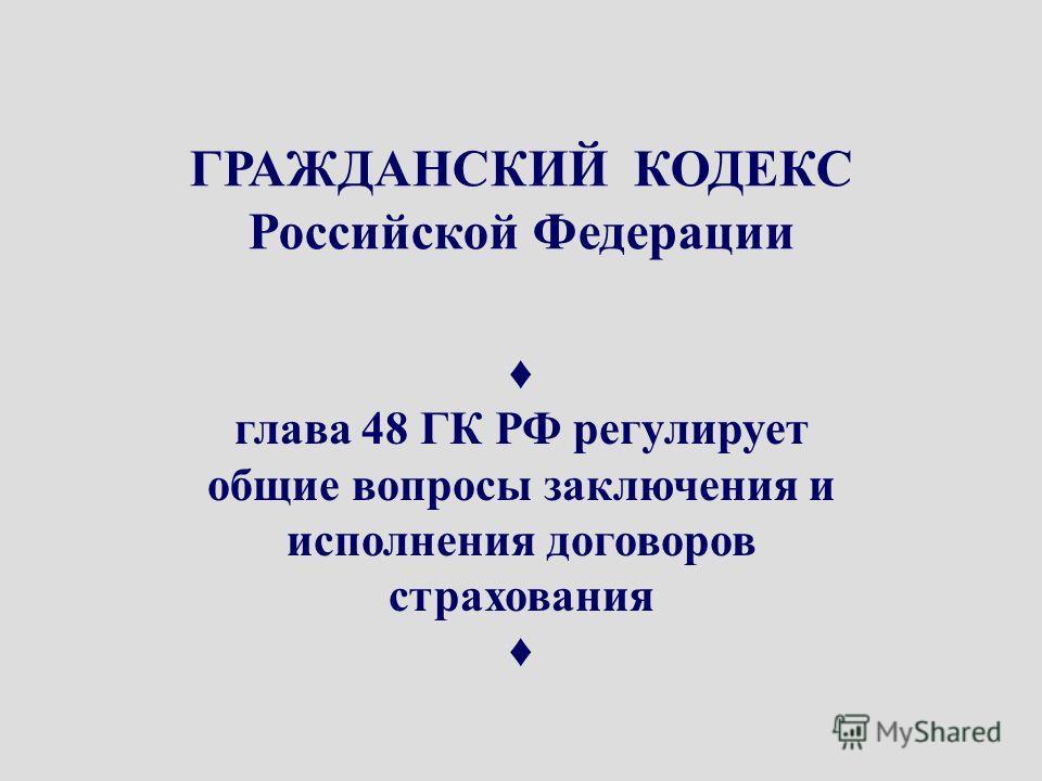 ГК РФ ГРАЖДАНСКИЙ КОДЕКС Российской Федерации глава 48 ГК РФ регулирует общие вопросы заключения и исполнения договоров страхования
