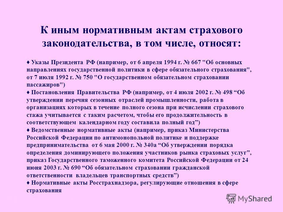 Иные акты К иным нормативным актам страхового законодательства, в том числе, относят: Указы Президента РФ (например, от 6 апреля 1994 г. 667