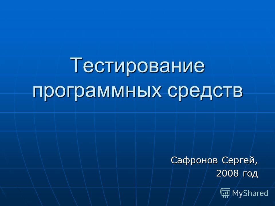 Тестирование программных средств Сафронов Сергей, 2008 год