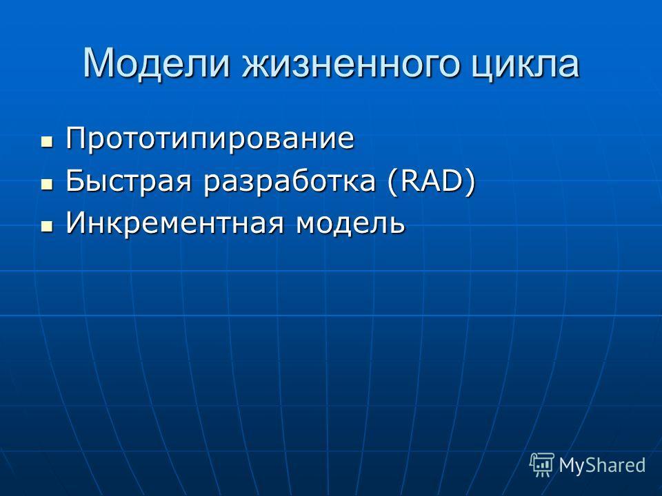 Модели жизненного цикла Прототипирование Прототипирование Быстрая разработка (RAD) Быстрая разработка (RAD) Инкрементная модель Инкрементная модель