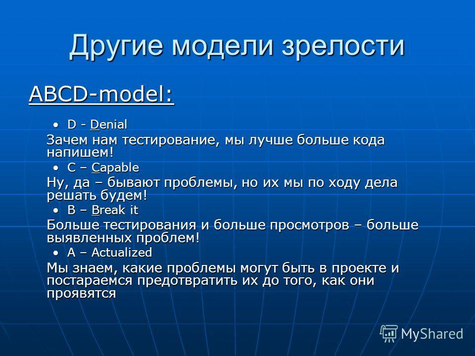 Другие модели зрелости ABCD-model: D - DenialD - Denial Зачем нам тестирование, мы лучше больше кода напишем! C – CapableC – Capable Ну, да – бывают проблемы, но их мы по ходу дела решать будем! B – Break itB – Break it Больше тестирования и больше п