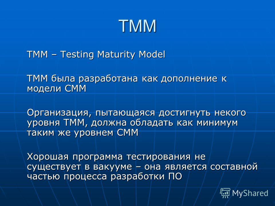 TMM TMM – Testing Maturity Model ТММ была разработана как дополнение к модели СММ Организация, пытающаяся достигнуть некого уровня ТММ, должна обладать как минимум таким же уровнем СММ Хорошая программа тестирования не существует в вакууме – она явля