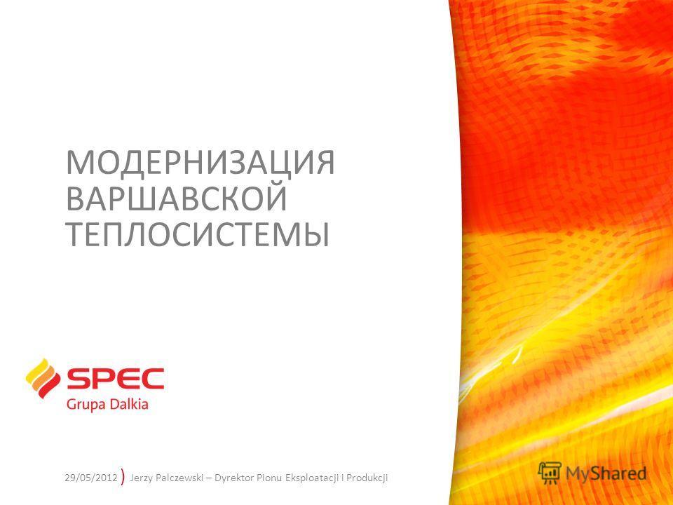 ) Jerzy Palczewski – Dyrektor Pionu Eksploatacji i Produkcji МОДЕРНИЗАЦИЯ ВАРШАВСКОЙ ТЕПЛОСИСТЕМЫ 29/05/2012