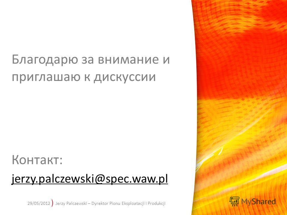 ) Jerzy Palczewski – Dyrektor Pionu Eksploatacji i Produkcji Контакт: jerzy.palczewski@spec.waw.pl 29/05/2012 Благодарю за внимание и приглашаю к дискуссии