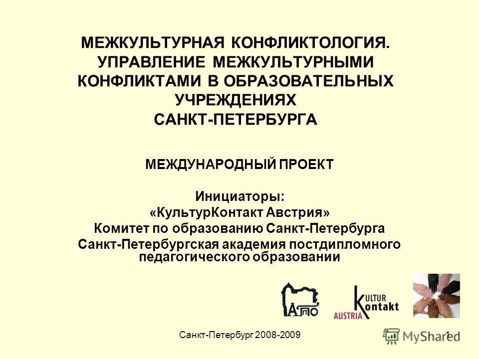 Санкт-Петербург 2008-20091 МЕЖКУЛЬТУРНАЯ КОНФЛИКТОЛОГИЯ. УПРАВЛЕНИЕ МЕЖКУЛЬТУРНЫМИ КОНФЛИКТАМИ В ОБРАЗОВАТЕЛЬНЫХ УЧРЕЖДЕНИЯХ САНКТ-ПЕТЕРБУРГА МЕЖДУНАРОДНЫЙ ПРОЕКТ Инициаторы: «КультурКонтакт Австрия» Комитет по образованию Санкт-Петербурга Санкт-Пете