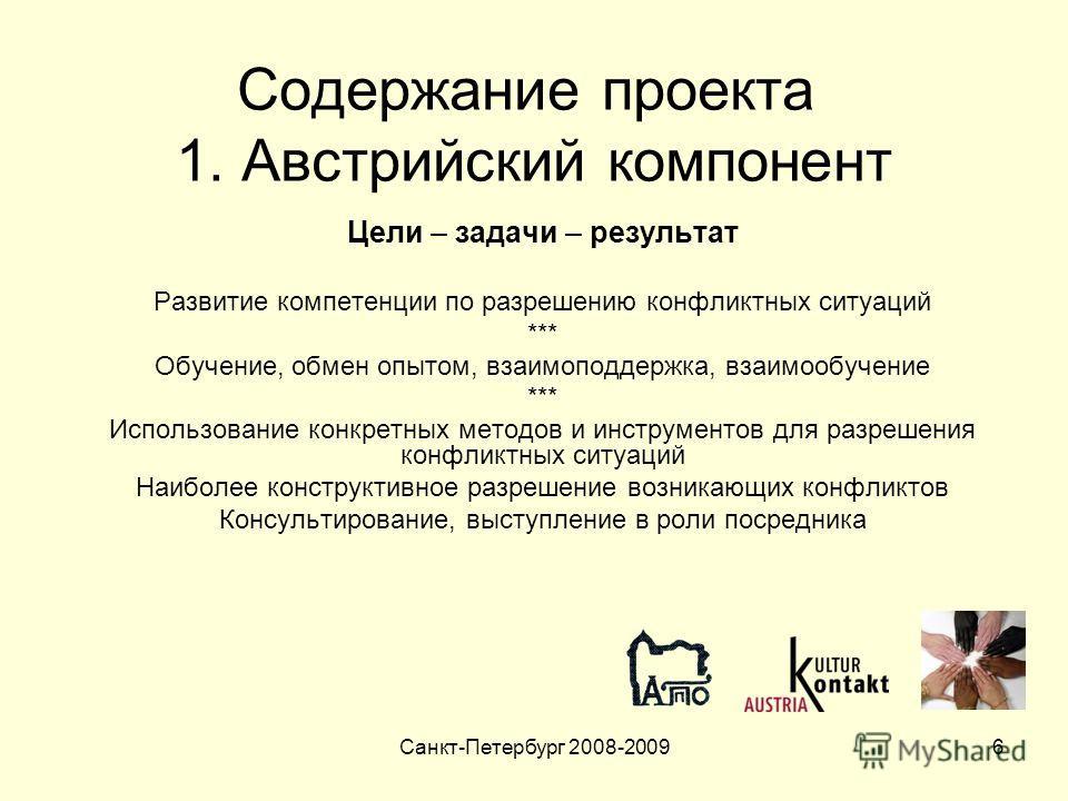 Санкт-Петербург 2008-20096 Содержание проекта 1. Австрийский компонент Цели – задачи – результат Развитие компетенции по разрешению конфликтных ситуаций *** Обучение, обмен опытом, взаимоподдержка, взаимообучение *** Использование конкретных методов