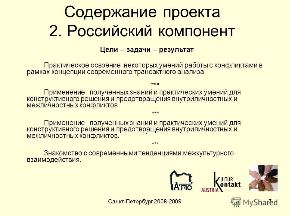Санкт-Петербург 2008-20097 Содержание проекта 2. Российский компонент. Цели – задачи – результат Практическое освоение некоторых умений работы с конфликтами в рамках концепции современного трансактного анализа. *** Применение полученных знаний и прак