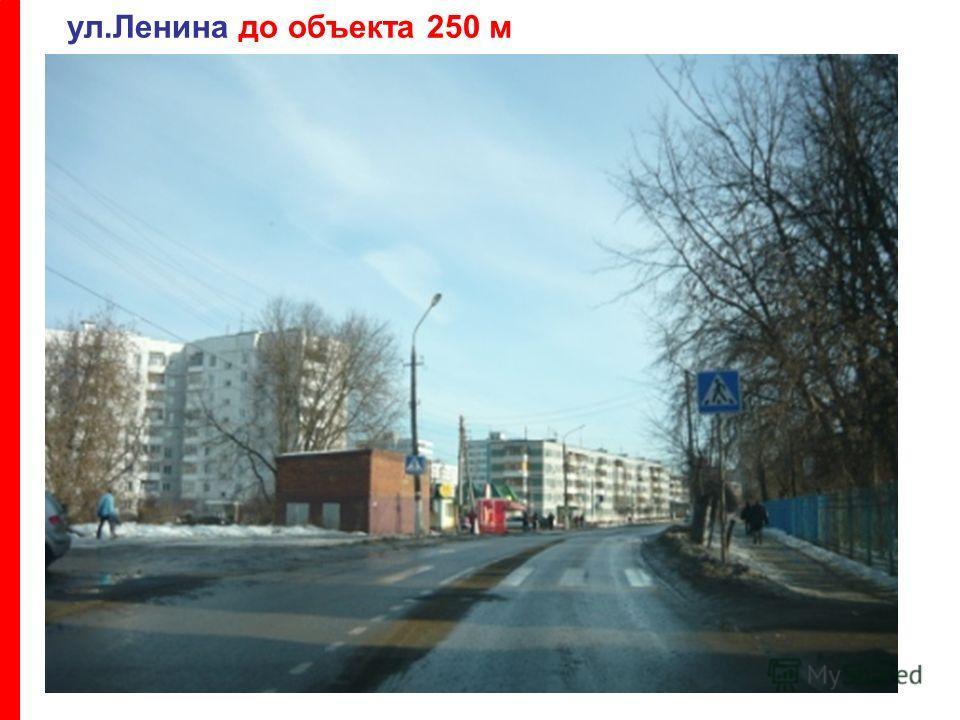 ул.Ленина до объекта 250 м