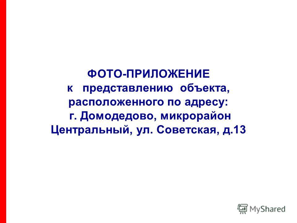 ФОТО-ПРИЛОЖЕНИЕ к представлению объекта, расположенного по адресу: г. Домодедово, микрорайон Центральный, ул. Советская, д.13