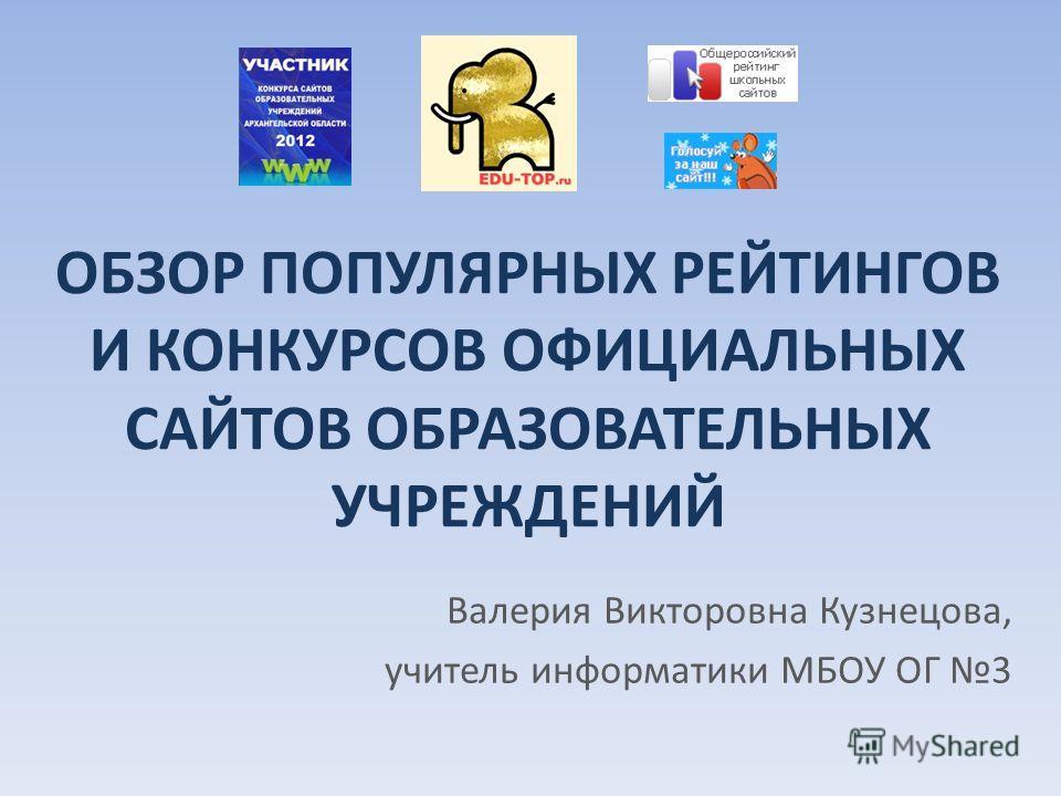 ОБЗОР ПОПУЛЯРНЫХ РЕЙТИНГОВ И КОНКУРСОВ ОФИЦИАЛЬНЫХ САЙТОВ ОБРАЗОВАТЕЛЬНЫХ УЧРЕЖДЕНИЙ Валерия Викторовна Кузнецова, учитель информатики МБОУ ОГ 3