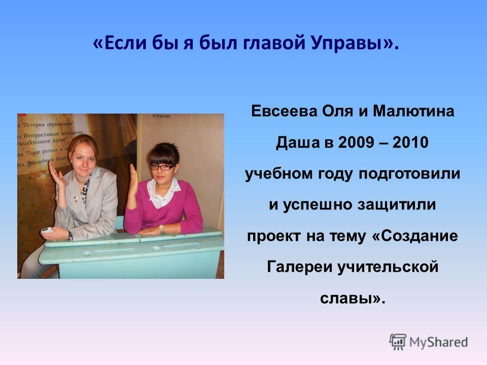 «Если бы я был главой Управы». Евсеева Оля и Малютина Даша в 2009 – 2010 учебном году подготовили и успешно защитили проект на тему «Создание Галереи учительской славы».