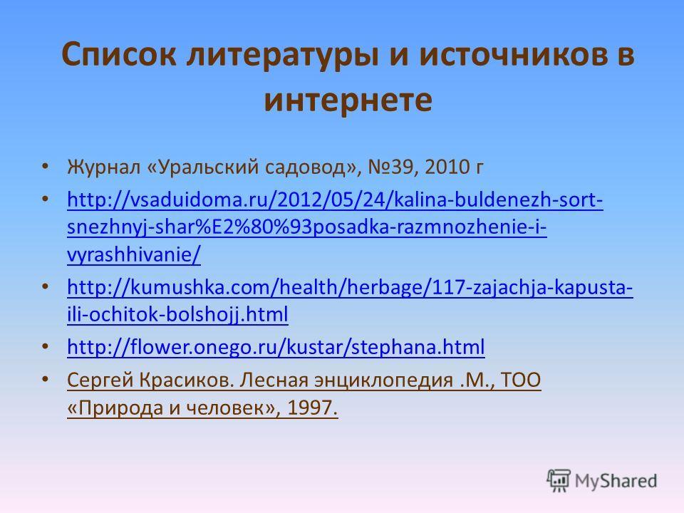 Список литературы и источников в интернете Журнал «Уральский садовод», 39, 2010 г http://vsaduidoma.ru/2012/05/24/kalina-buldenezh-sort- snezhnyj-shar%E2%80%93posadka-razmnozhenie-i- vyrashhivanie/ http://vsaduidoma.ru/2012/05/24/kalina-buldenezh-sor
