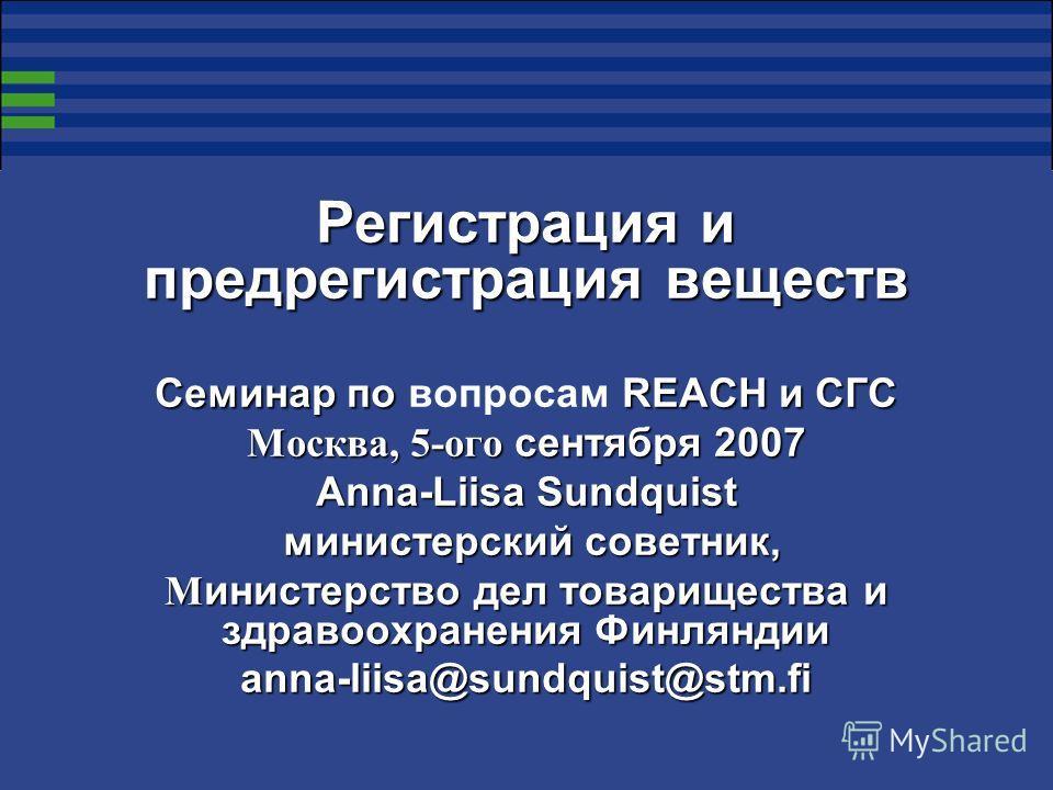 Регистрация и предрегистрация веществ Семинар по REACH и СГС Семинар по вопросам REACH и СГС Москва, 5-ого сентября 2007 Anna-Liisa Sundquist министерский советник, министерский советник, М инистерство дел товарищества и здравоохранения Финляндии ann