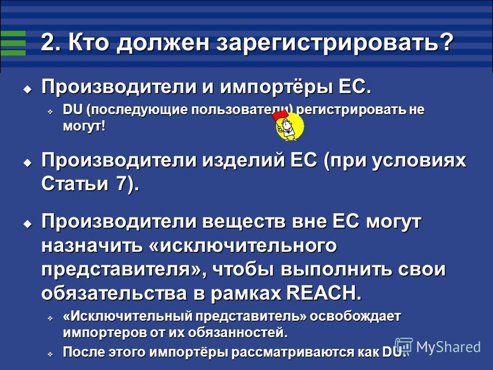 2. Кто должен зарегистрировать? Производители и импортёры ЕС. Производители и импортёры ЕС. DU (последующие пользователи) регистрировать не могут! DU (последующие пользователи) регистрировать не могут! Производители изделий ЕС (при условиях Статьи 7)