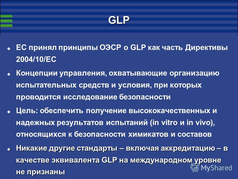GLP ЕС принял принципы ОЭСР о GLP как часть Директивы 2004/10/EC Концепции управления, охватывающие организацию испытательных средств и условия, при которых проводится исследование безопасности Цель: обеспечить получение высококачественных и надежных
