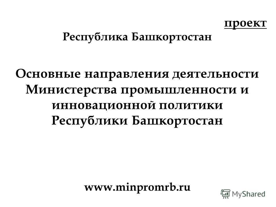 проект Республика Башкортостан Основные направления деятельности Министерства промышленности и инновационной политики Республики Башкортостан www.minpromrb.ru