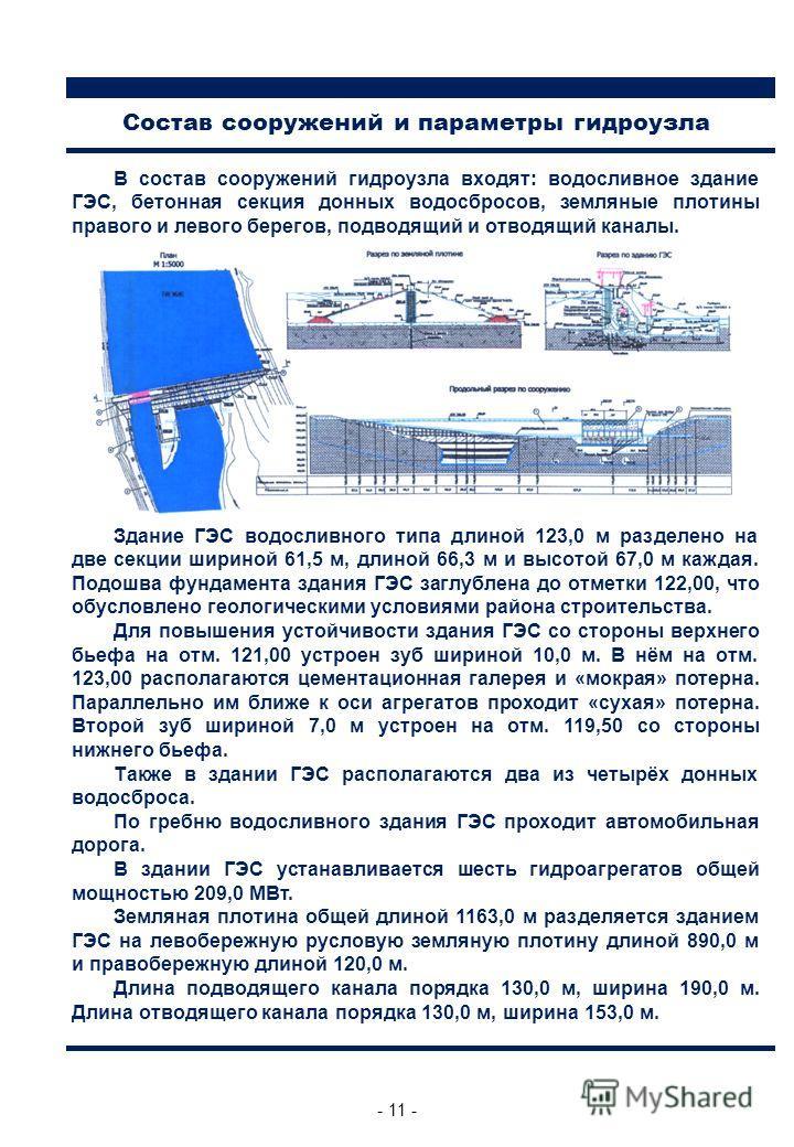 - 11 - В состав сооружений гидроузла входят: водосливное здание ГЭС, бетонная секция донных водосбросов, земляные плотины правого и левого берегов, подводящий и отводящий каналы. Здание ГЭС водосливного типа длиной 123,0 м разделено на две секции шир
